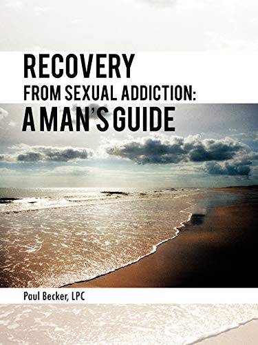 Recovery From Sexual Addiction By Paul Becker LPC