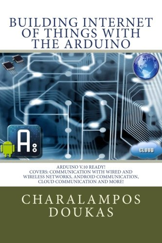 Building Internet of Things with the Arduino: Volume 1 By Charalampos Doukas