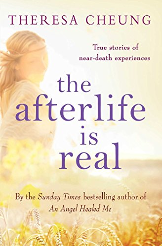 The Afterlife is Real: True Stories of People Who Have Glimpsed Life After Death by Theresa Cheung
