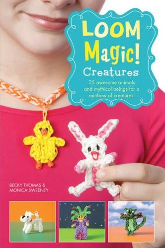 Loom Magic Creatures!: 25 Awesome Animals and Mythical Beings for a Rainbow of Critters by Becky Thomas