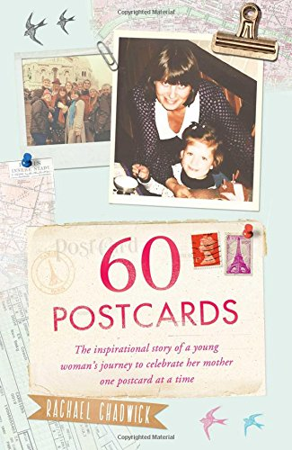 60 Postcards: The Inspirational Story of a Young Woman's Journey to Celebrate Her Mother, One Postcard at a Time by Rachael Chadwick