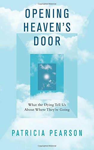Opening Heaven's Door: What the Dying Tell Us About Where They're Going by Patricia Pearson