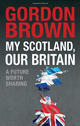 My Scotland, Our Britain: A Future Worth Sharing By Brown