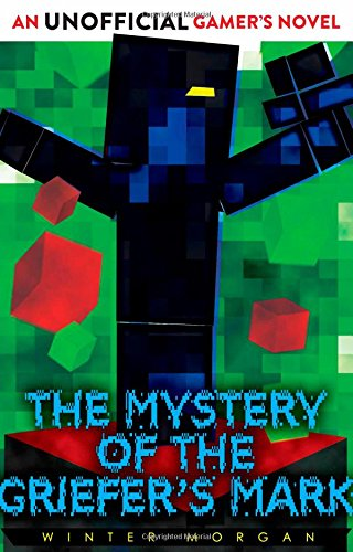 The Mystery of the Griefer's Mark: An Unofficial Gamer's Novel by Winter Morgan