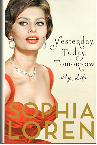 Yesterday, Today, Tomorrow: My Life By Sophia Loren
