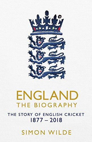 England: The Biography: The Story of English Cricket By Simon Wilde