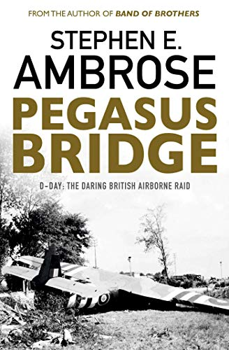 Pegasus Bridge: D-day: The Daring British Airborne Raid By Stephen E. Ambrose