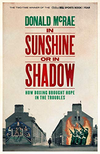 In Sunshine or in Shadow: How Boxing Brought Hope in the Troubles By Donald McRae