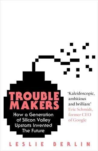 Troublemakers: How a Generation of Silicon Valley Upstarts Invented the Future by Leslie Berlin