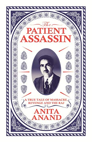 The Patient Assassin: A True Tale of Massacre, Revenge and the Raj By Anita Anand
