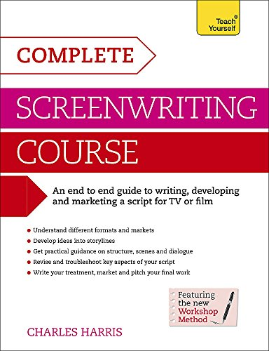 Complete Screenwriting Course: A complete guide to writing, developing and marketing a script for TV or film (Teach Yourself: Writing) By Charles Harris