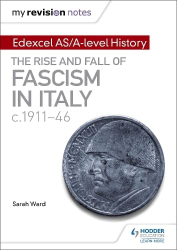 My Revision Notes: Edexcel AS/A-level History: The rise and fall of Fascism in Italy c1911-46 By Sarah Ward