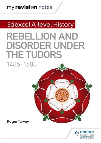 My Revision Notes: Edexcel A-level History: Rebellion and disorder under the Tudors, 1485-1603 By Roger K. Turvey