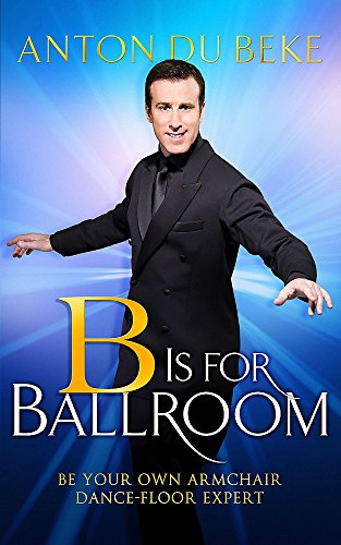 B is for Ballroom: Be Your Own Armchair Dancefloor Expert By Anton Du Beke
