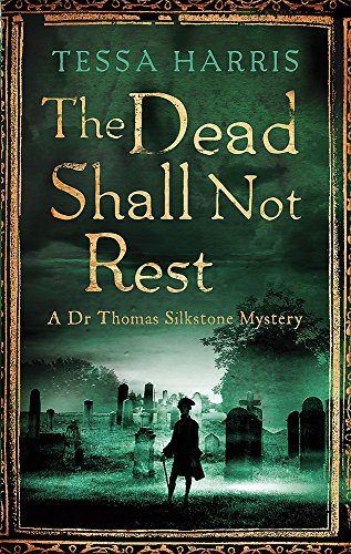 The Dead Shall Not Rest: a gripping mystery that combines the intrigue of CSI with 18th-century history (Dr Thomas Silkstone Mysteries, Series Book 2) By Tessa Harris