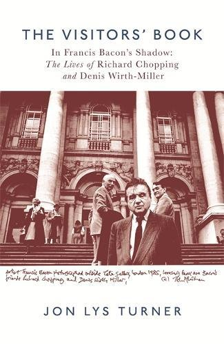 The Visitors' Book: In Francis Bacon's Shadow: The Lives of Richard Chopping and Denis Wirth-Miller By Jon Lys-Turner