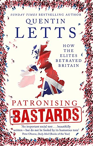 Patronising Bastards: How the Elites Betrayed Britain by Quentin Letts