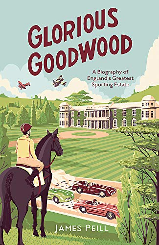 Glorious Goodwood: A Biography of England's Greatest Sporting Estate By James Peill