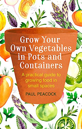 Grow Your Own Vegetables in Pots and Containers: A practical guide to growing food in small spaces By Paul Peacock