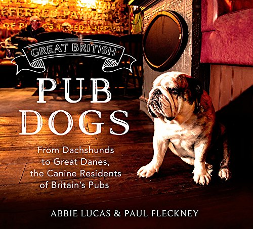 Great British Pub Dogs: From Dachshunds to Great Danes, the Canine Residents of Britain's Pubs by Abbie Lucas