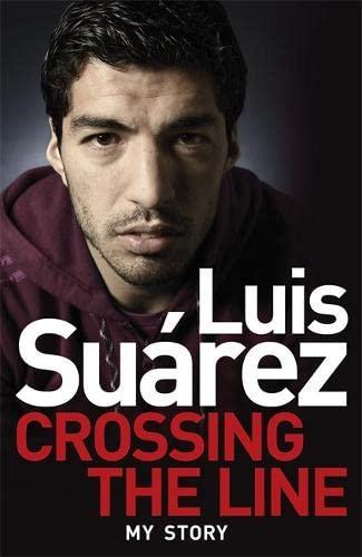 Luis Suarez: Crossing the Line - My Story By Luis Suarez