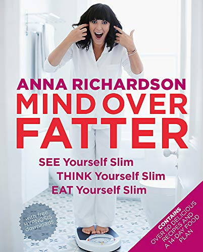 Mind Over Fatter: See Yourself Slim, Think Yourself Slim, Eat Yourself Slim By Anna Richardson