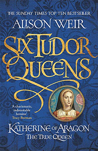 Six Tudor Queens: Katherine of Aragon, The True Queen: Six Tudor Queens 1 By Alison Weir