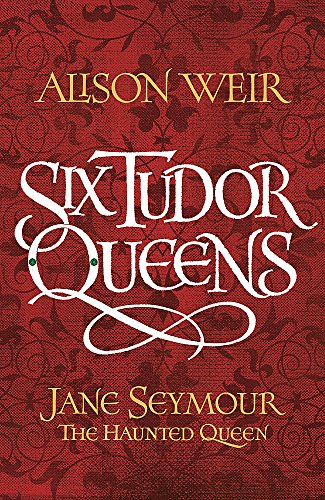 Six Tudor Queens: Jane Seymour, The Haunted Queen: Six Tudor Queens 3 By Alison Weir