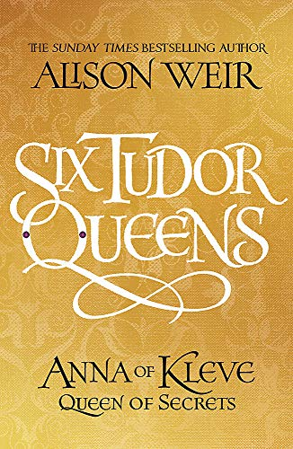 Six Tudor Queens: Anna of Kleve, Queen of Secrets By Alison Weir