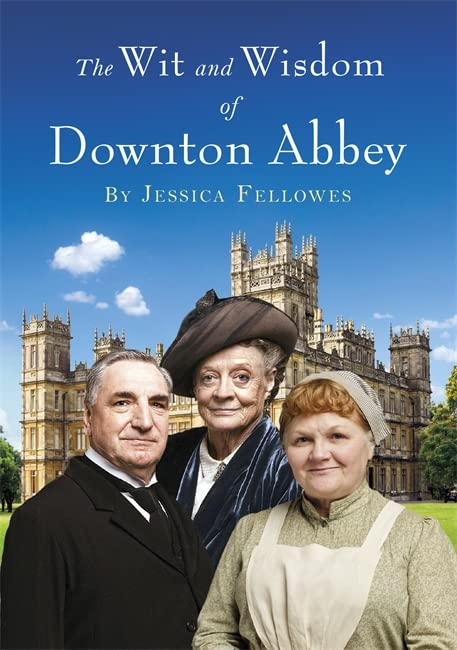 Wit and Wisdom of Downton Abbey By Jessica Fellowes