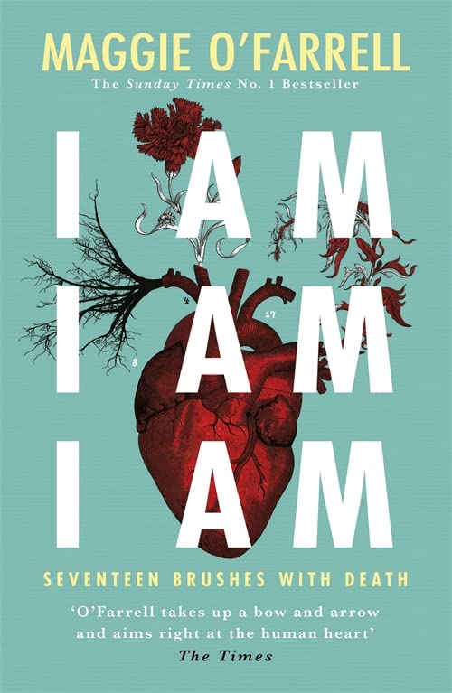 I Am, I Am, I Am: Seventeen Brushes With Death: The Breathtaking Number One Bestseller By Maggie O'Farrell