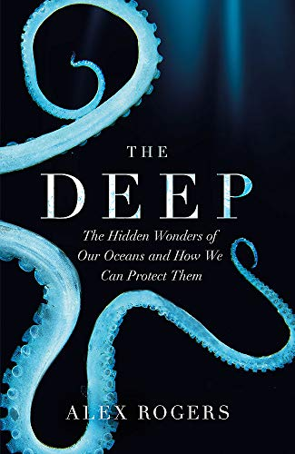The Deep: The Hidden Wonders of Our Oceans and How We Can Protect Them By Alex Rogers