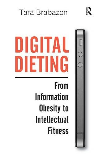 Digital Dieting: From Information Obesity to Intellectual Fitness By Tara Brabazon