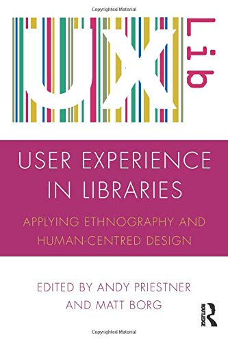 User Experience in Libraries: Applying Ethnography and Human-Centred Design by Andy Priestner