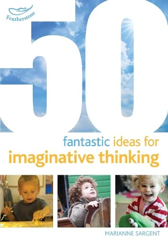 50 Fantastic Ideas for Imaginative Thinking By Marianne Sargent