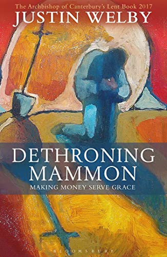 Dethroning Mammon: Making Money Serve Grace: The Archbishop of Canterbury's Lent Book: 2017 by Justin Welby