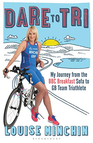 Dare to Tri: My Journey from the BBC Breakfast Sofa to GB Team Triathlete By Louise Minchin