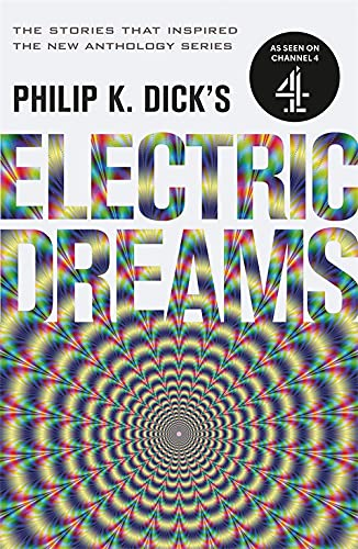 Philip K. Dick's Electric Dreams: Volume 1: The stories which inspired the hit Channel 4 series By Philip K. Dick