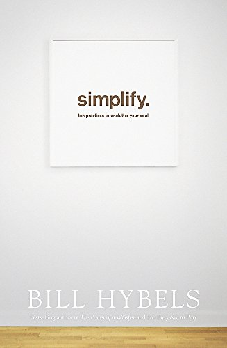Simplify: Ten Practices to Unclutter your Soul by Bill Hybels