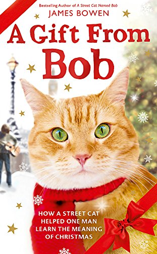 A Gift from Bob: How a Street Cat Helped One Man Learn the Meaning of Christmas By James Bowen