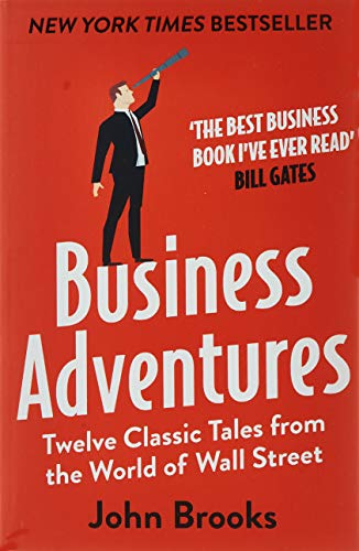 Business Adventures: Twelve Classic Tales from the World of Wall Street: The New York Times bestseller Bill Gates calls 'the best business book I've ever read' By John Brooks