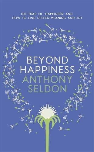Beyond Happiness: The Trap of Happiness and How to Find Deeper Meaning and Joy by Anthony Seldon