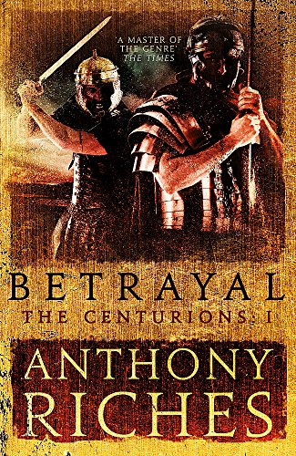 Betrayal: The Centurions I By Anthony Riches