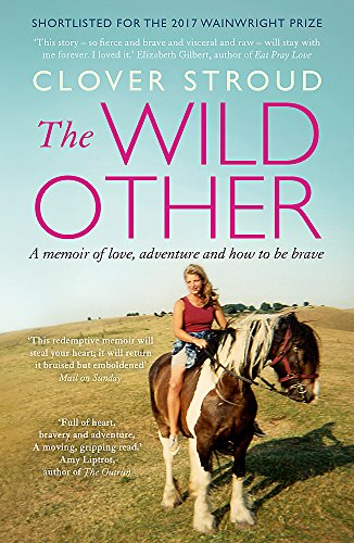 The Wild Other: A memoir of love, adventure and how to be brave By Clover Stroud
