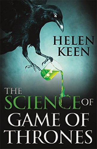 The Science of Game of Thrones: A myth-busting, mind-blowing, jaw-dropping and fun-filled expedition through the world of Game of Thrones by Helen Keen