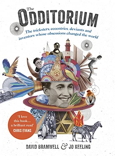 The Odditorium: The tricksters, eccentrics, deviants and inventors whose obsessions changed the world By David Bramwell