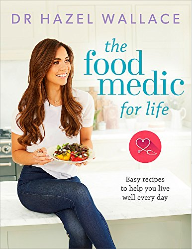 The Food Medic for Life: Easy recipes to help you live well every day By Dr Hazel Wallace