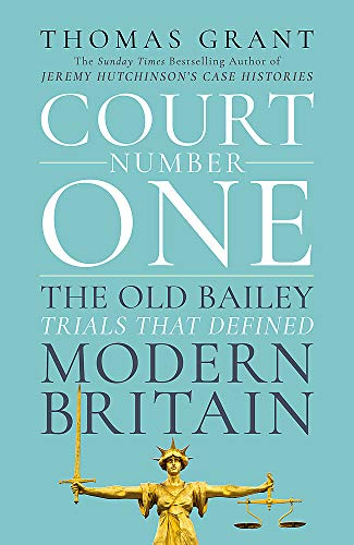 Court Number One: The Old Bailey Trials that Defined Modern Britain By Thomas Grant
