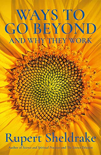 Ways to Go Beyond and Why They Work: Seven Spiritual Practices in a Scientific Age By Rupert Sheldrake