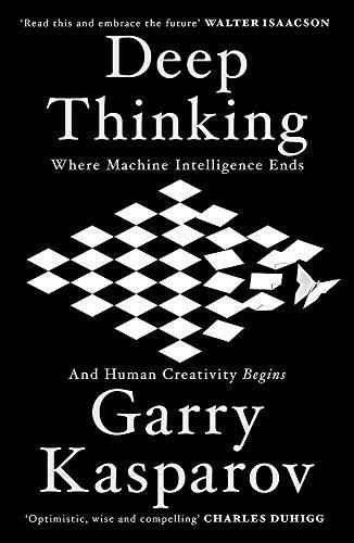 Deep Thinking: Where Machine Intelligence Ends and Human Creativity Begins By Garry Kasparov